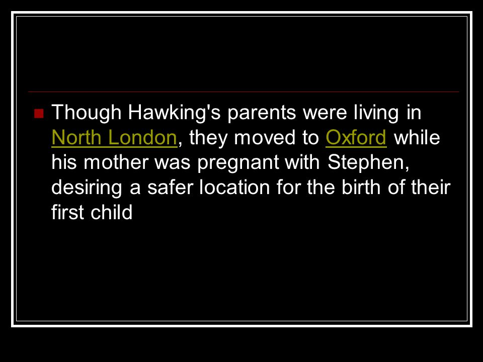 Though Hawking's parents were living in North London, they moved to Oxford while his mother was pregnant with Stephen, desiring a safer location for t