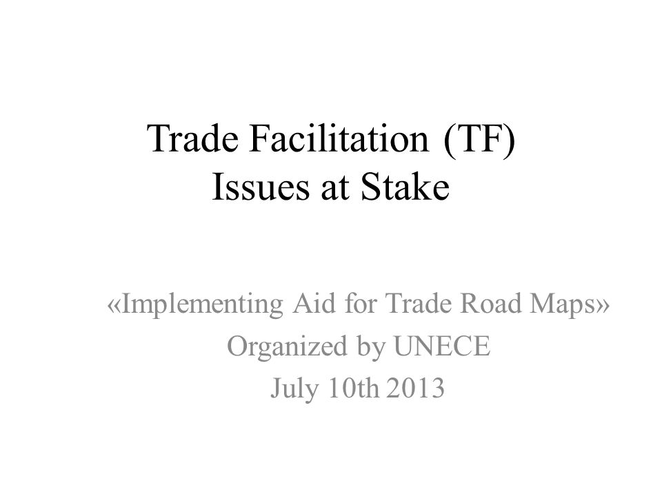 Trade Facilitation (TF) Issues at Stake «Implementing Aid for Trade Road Maps» Organized by UNECE July 10th 2013