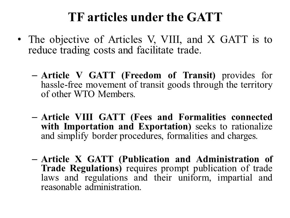 TF articles under the GATT The objective of Articles V, VIII, and X GATT is to reduce trading costs and facilitate trade.
