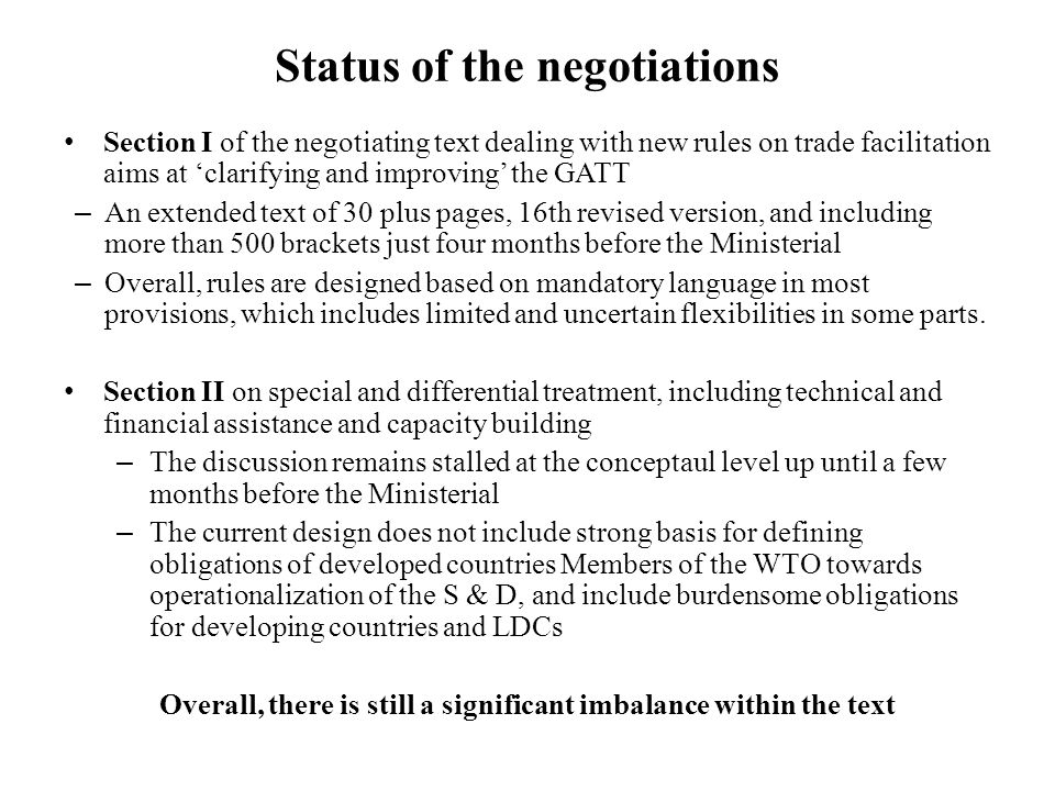 Status of the negotiations Section I of the negotiating text dealing with new rules on trade facilitation aims at 'clarifying and improving' the GATT – An extended text of 30 plus pages, 16th revised version, and including more than 500 brackets just four months before the Ministerial – Overall, rules are designed based on mandatory language in most provisions, which includes limited and uncertain flexibilities in some parts.
