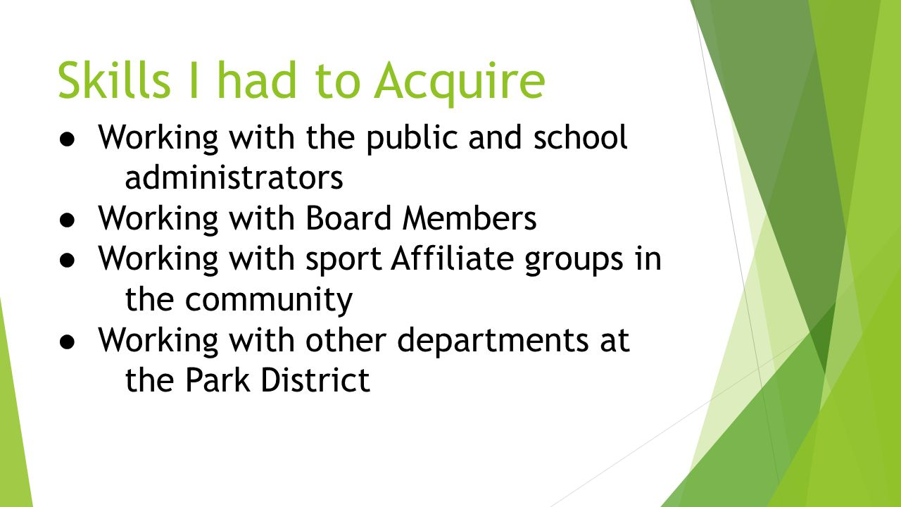 Skills I had to Acquire ● Working with the public and school administrators ● Working with Board Members ● Working with sport Affiliate groups in the community ● Working with other departments at the Park District