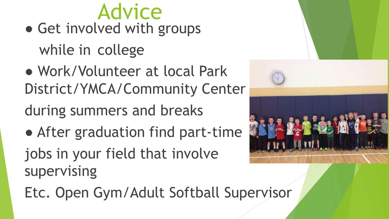 Advice ● Get involved with groups while in college ● Work/Volunteer at local Park District/YMCA/Community Center during summers and breaks ● After graduation find part-time jobs in your field that involve supervising Etc.
