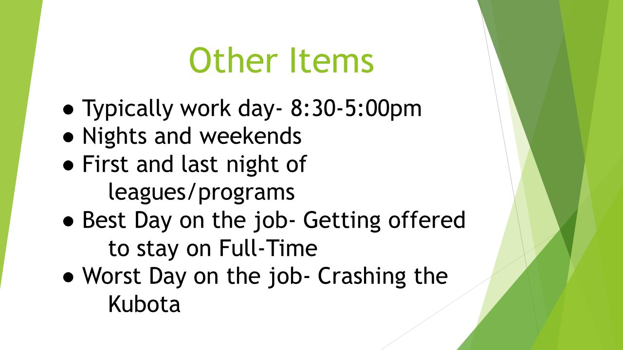 Other Items ● Typically work day- 8:30-5:00pm ● Nights and weekends ● First and last night of leagues/programs ● Best Day on the job- Getting offered to stay on Full-Time ● Worst Day on the job- Crashing the Kubota
