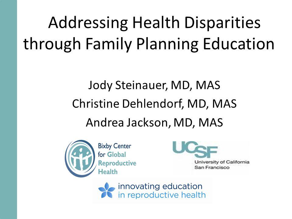 Addressing Health Disparities through Family Planning Education Jody Steinauer, MD, MAS Christine Dehlendorf, MD, MAS Andrea Jackson, MD, MAS