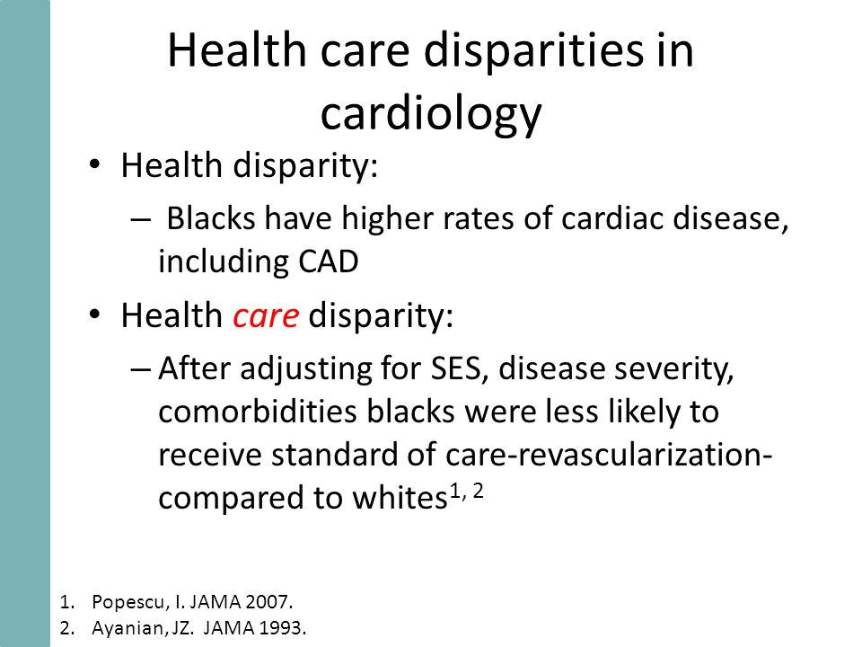 Health care disparities in cardiology Health disparity: – Blacks have higher rates of cardiac disease, including CAD Health care disparity: – After adjusting for SES, disease severity, comorbidities blacks were less likely to receive standard of care-revascularization- compared to whites 1, 2 1.Popescu, I.