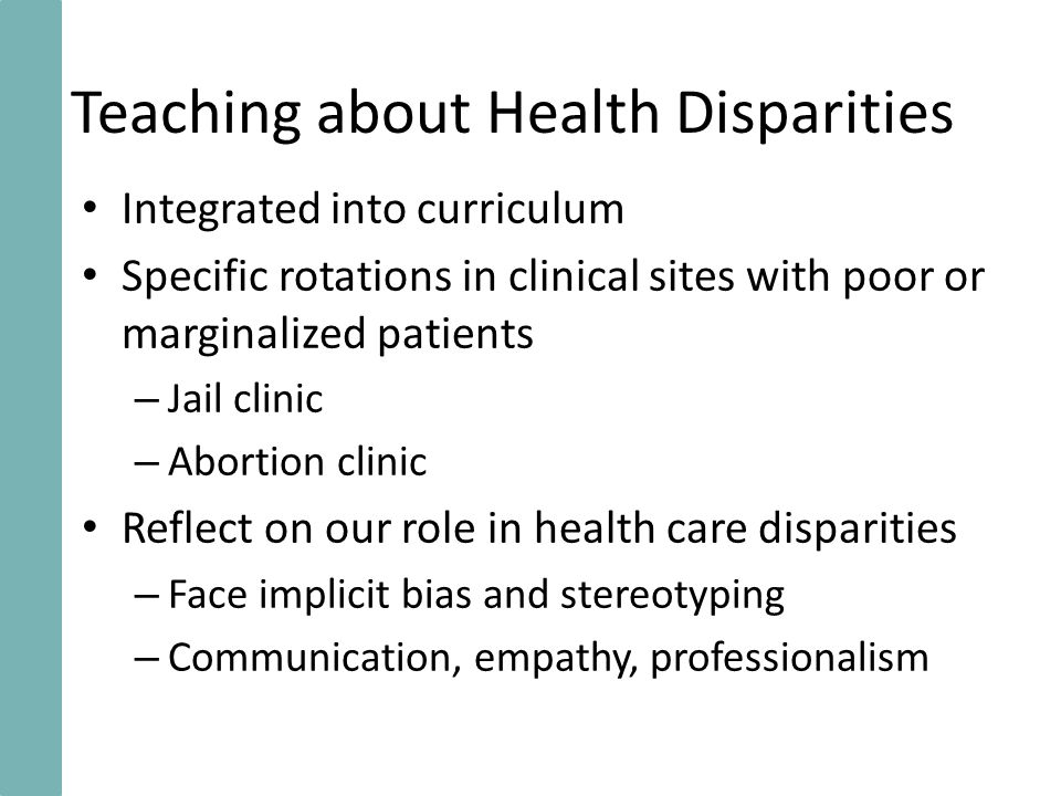 Teaching about Health Disparities Integrated into curriculum Specific rotations in clinical sites with poor or marginalized patients – Jail clinic – Abortion clinic Reflect on our role in health care disparities – Face implicit bias and stereotyping – Communication, empathy, professionalism