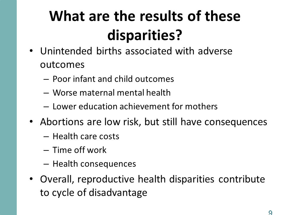 9 What are the results of these disparities? Unintended births associated with adverse outcomes – Poor infant and child outcomes – Worse maternal ment
