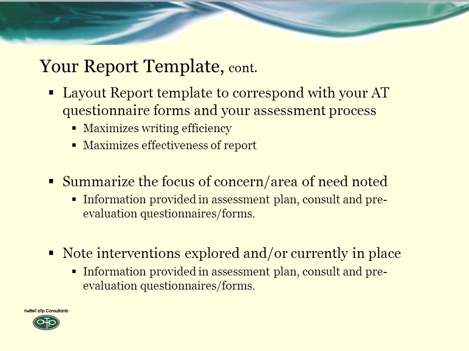  Layout Report template to correspond with your AT questionnaire forms and your assessment process  Maximizes writing efficiency  Maximizes effectiveness of report  Summarize the focus of concern/area of need noted  Information provided in assessment plan, consult and pre- evaluation questionnaires/forms.