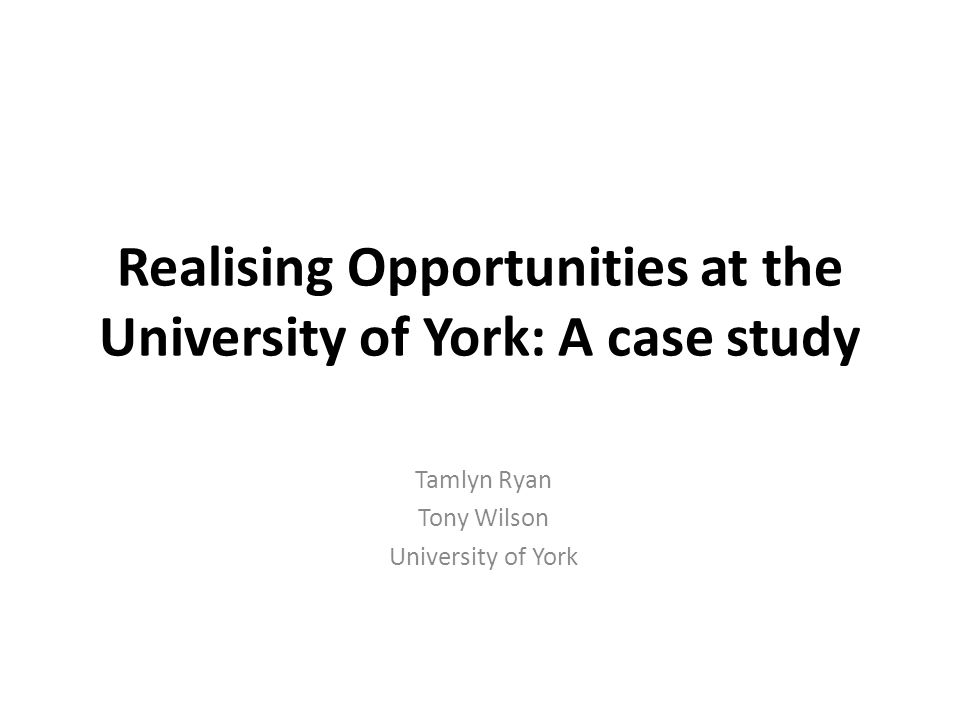 Realising Opportunities at the University of York: A case study Tamlyn Ryan Tony Wilson University of York