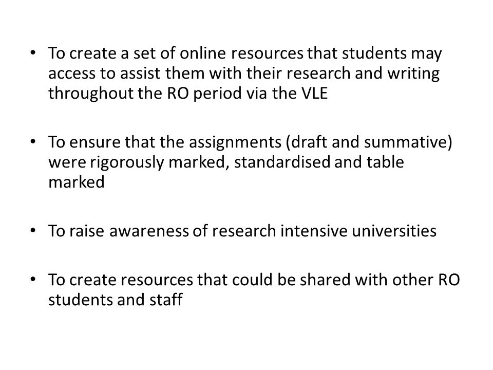 To create a set of online resources that students may access to assist them with their research and writing throughout the RO period via the VLE To ensure that the assignments (draft and summative) were rigorously marked, standardised and table marked To raise awareness of research intensive universities To create resources that could be shared with other RO students and staff