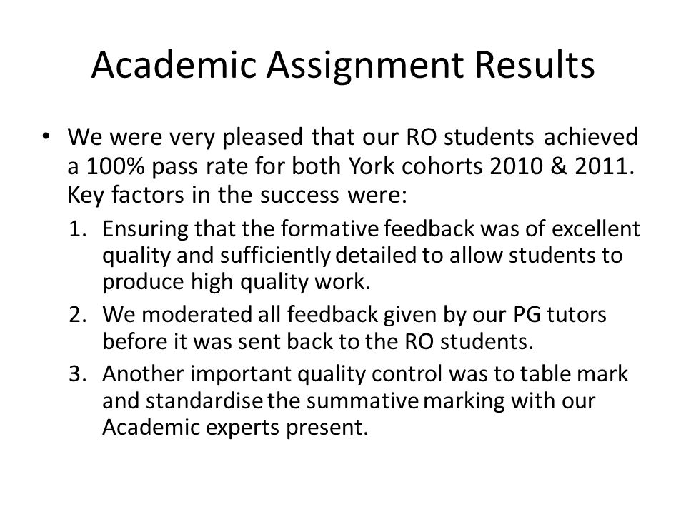 Academic Assignment Results We were very pleased that our RO students achieved a 100% pass rate for both York cohorts 2010 & 2011.
