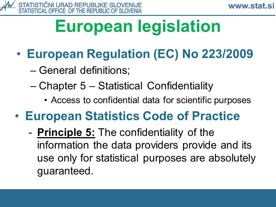 European legislation European Regulation (EC) No 223/2009 –General definitions; –Chapter 5 – Statistical Confidentiality Access to confidential data for scientific purposes European Statistics Code of Practice -Principle 5: The confidentiality of the information the data providers provide and its use only for statistical purposes are absolutely guaranteed.