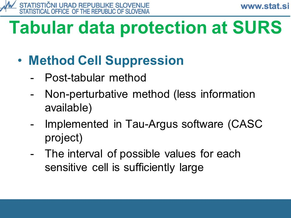 Tabular data protection at SURS Method Cell Suppression -Post-tabular method -Non-perturbative method (less information available) -Implemented in Tau-Argus software (CASC project) -The interval of possible values for each sensitive cell is sufficiently large