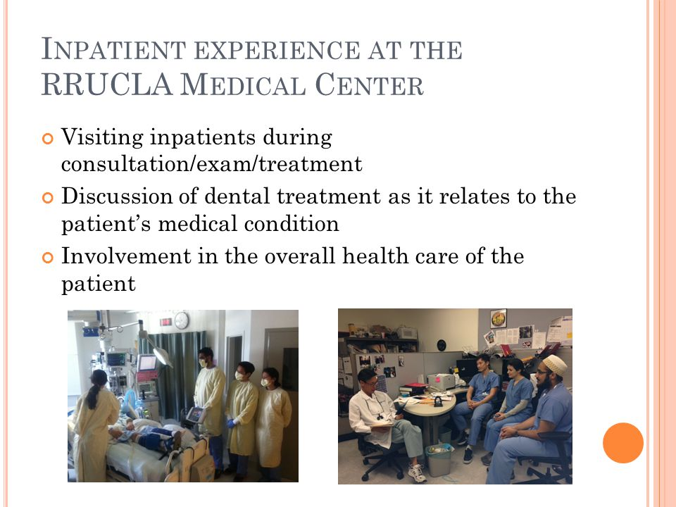 I NPATIENT EXPERIENCE AT THE RRUCLA M EDICAL C ENTER Visiting inpatients during consultation/exam/treatment Discussion of dental treatment as it relates to the patient's medical condition Involvement in the overall health care of the patient