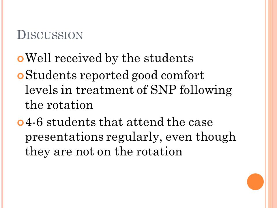 D ISCUSSION Well received by the students Students reported good comfort levels in treatment of SNP following the rotation 4-6 students that attend the case presentations regularly, even though they are not on the rotation