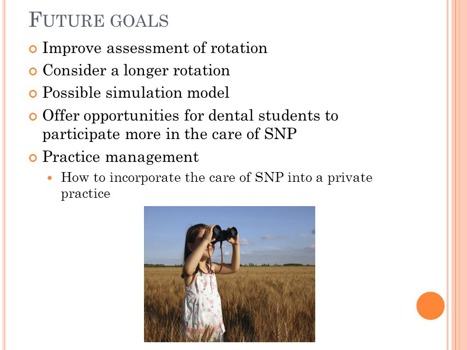 F UTURE GOALS Improve assessment of rotation Consider a longer rotation Possible simulation model Offer opportunities for dental students to participate more in the care of SNP Practice management How to incorporate the care of SNP into a private practice