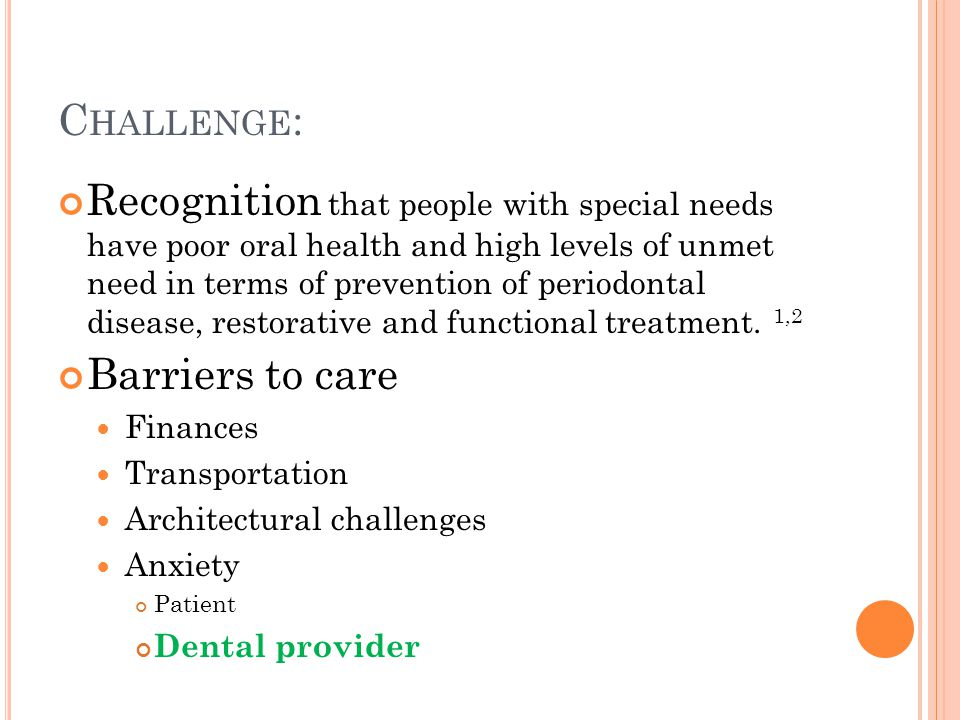 C HALLENGE : Recognition that people with special needs have poor oral health and high levels of unmet need in terms of prevention of periodontal disease, restorative and functional treatment.