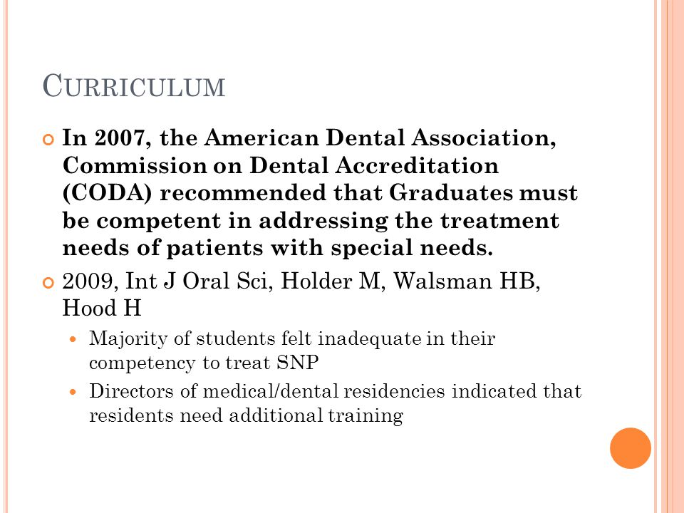 C URRICULUM In 2007, the American Dental Association, Commission on Dental Accreditation (CODA) recommended that Graduates must be competent in addressing the treatment needs of patients with special needs.