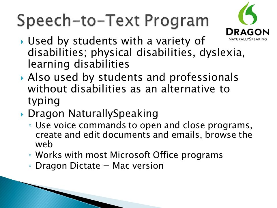  Used by students with a variety of disabilities; physical disabilities, dyslexia, learning disabilities  Also used by students and professionals without disabilities as an alternative to typing  Dragon NaturallySpeaking ◦ Use voice commands to open and close programs, create and edit documents and emails, browse the web ◦ Works with most Microsoft Office programs ◦ Dragon Dictate = Mac version