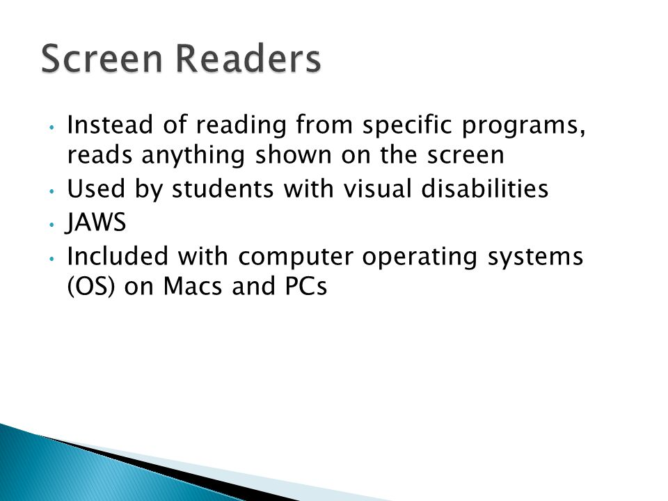 Instead of reading from specific programs, reads anything shown on the screen Used by students with visual disabilities JAWS Included with computer operating systems (OS) on Macs and PCs