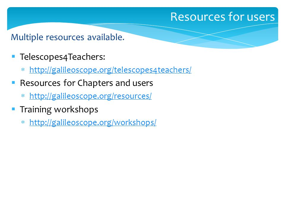 Resources for users  Telescopes4Teachers:  http://galileoscope.org/telescopes4teachers/ http://galileoscope.org/telescopes4teachers/  Resources for Chapters and users  http://galileoscope.org/resources/ http://galileoscope.org/resources/  Training workshops  http://galileoscope.org/workshops/ http://galileoscope.org/workshops/ Multiple resources available.