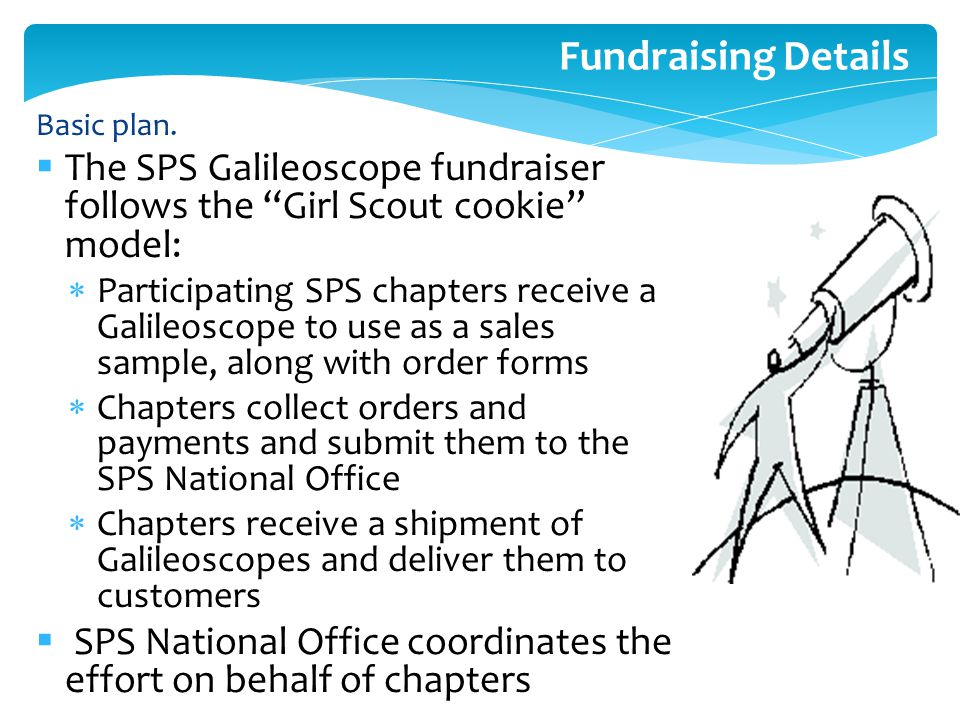 "Fundraising Details  The SPS Galileoscope fundraiser follows the ""Girl Scout cookie"" model:  Participating SPS chapters receive a Galileoscope to us"