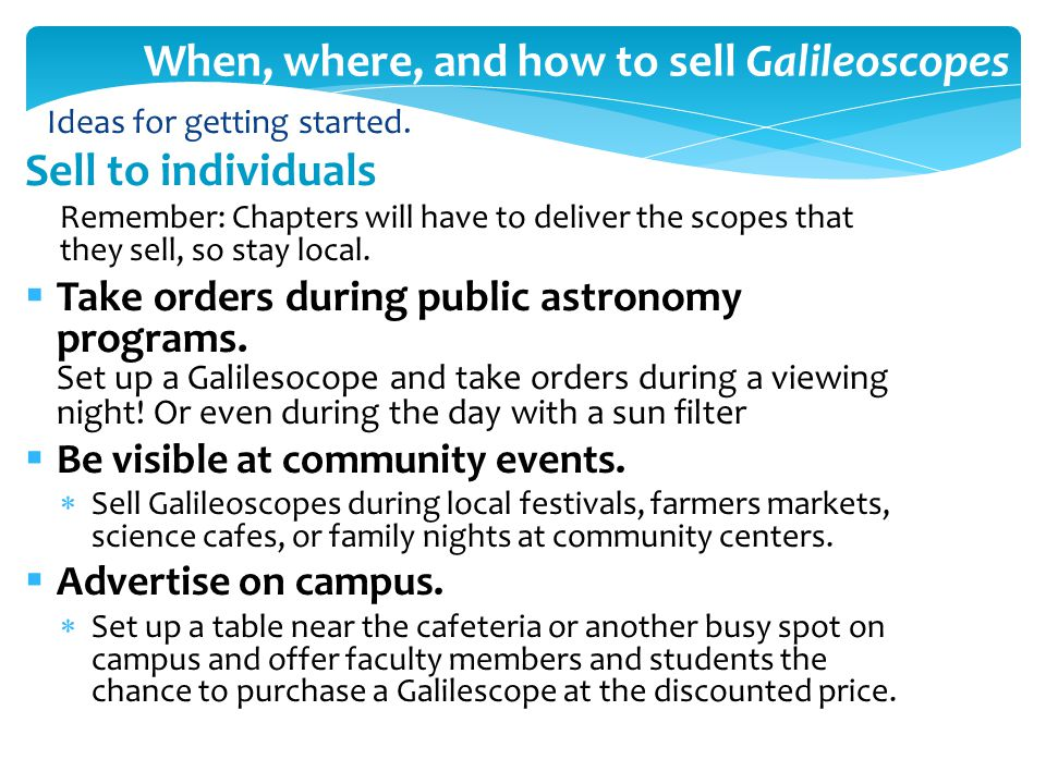 When, where, and how to sell Galileoscopes Sell to individuals Remember: Chapters will have to deliver the scopes that they sell, so stay local.