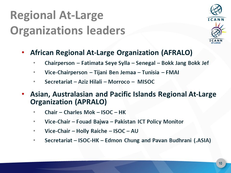 10 Regional At-Large Organizations leaders African Regional At-Large Organization (AFRALO) Chairperson – Fatimata Seye Sylla – Senegal – Bokk Jang Bokk Jef Vice-Chairperson – Tijani Ben Jemaa – Tunisia – FMAI Secretariat – Aziz Hilali – Morroco – MISOC Asian, Australasian and Pacific Islands Regional At-Large Organization (APRALO) Chair – Charles Mok – ISOC – HK Vice-Chair – Fouad Bajwa – Pakistan ICT Policy Monitor Vice-Chair – Holly Raiche – ISOC – AU Secretariat – ISOC-HK – Edmon Chung and Pavan Budhrani (.ASIA)
