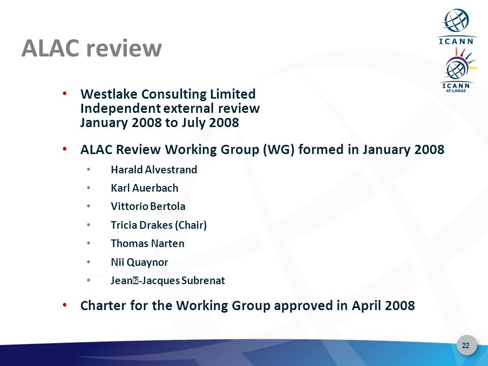 22 ALAC review Westlake Consulting Limited Independent external review January 2008 to July 2008 ALAC Review Working Group (WG) formed in January 2008 Harald Alvestrand Karl Auerbach Vittorio Bertola Tricia Drakes (Chair) Thomas Narten Nii Quaynor Jean-Jacques Subrenat Charter for the Working Group approved in April 2008
