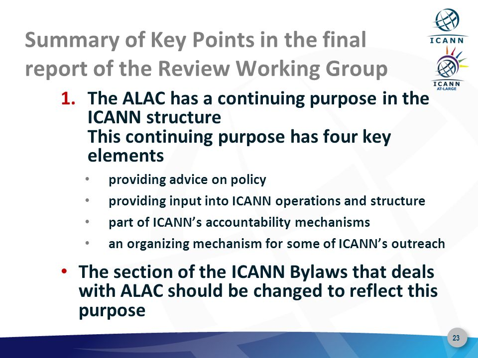 23 Summary of Key Points in the final report of the Review Working Group 1.The ALAC has a continuing purpose in the ICANN structure This continuing purpose has four key elements providing advice on policy providing input into ICANN operations and structure part of ICANN's accountability mechanisms an organizing mechanism for some of ICANN's outreach The section of the ICANN Bylaws that deals with ALAC should be changed to reflect this purpose