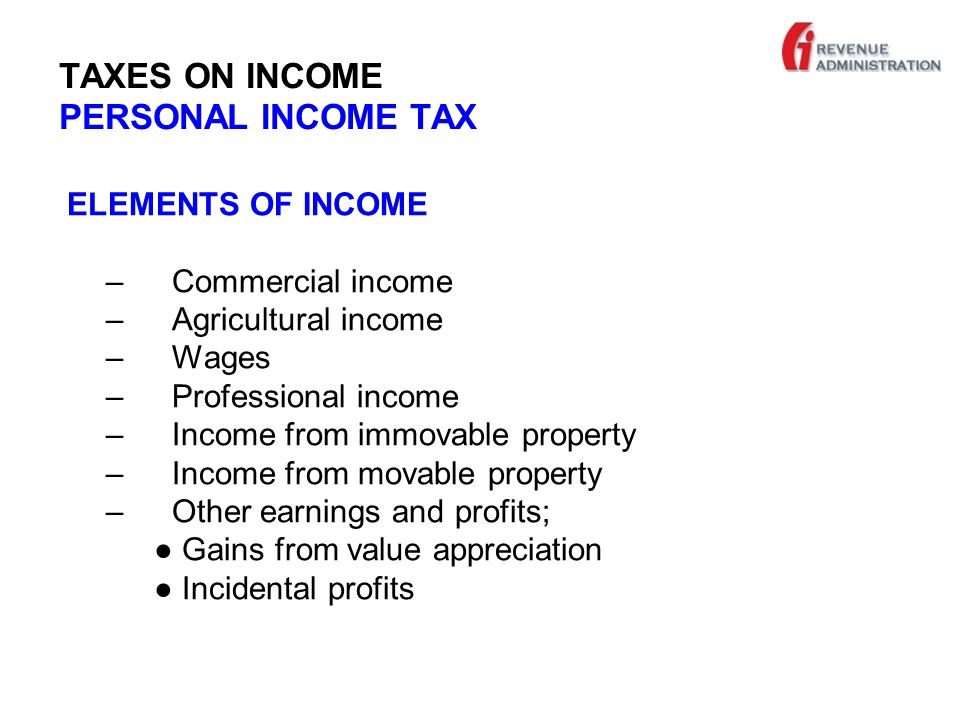 TAXES ON INCOME PERSONAL INCOME TAX ELEMENTS OF INCOME – Commercial income – Agricultural income – Wages – Professional income – Income from immovable property – Income from movable property – Other earnings and profits; ● Gains from value appreciation ● Incidental profits