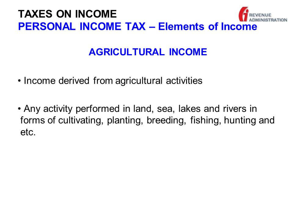 TAXES ON INCOME PERSONAL INCOME TAX – Elements of Income AGRICULTURAL INCOME Income derived from agricultural activities Any activity performed in land, sea, lakes and rivers in forms of cultivating, planting, breeding, fishing, hunting and etc.