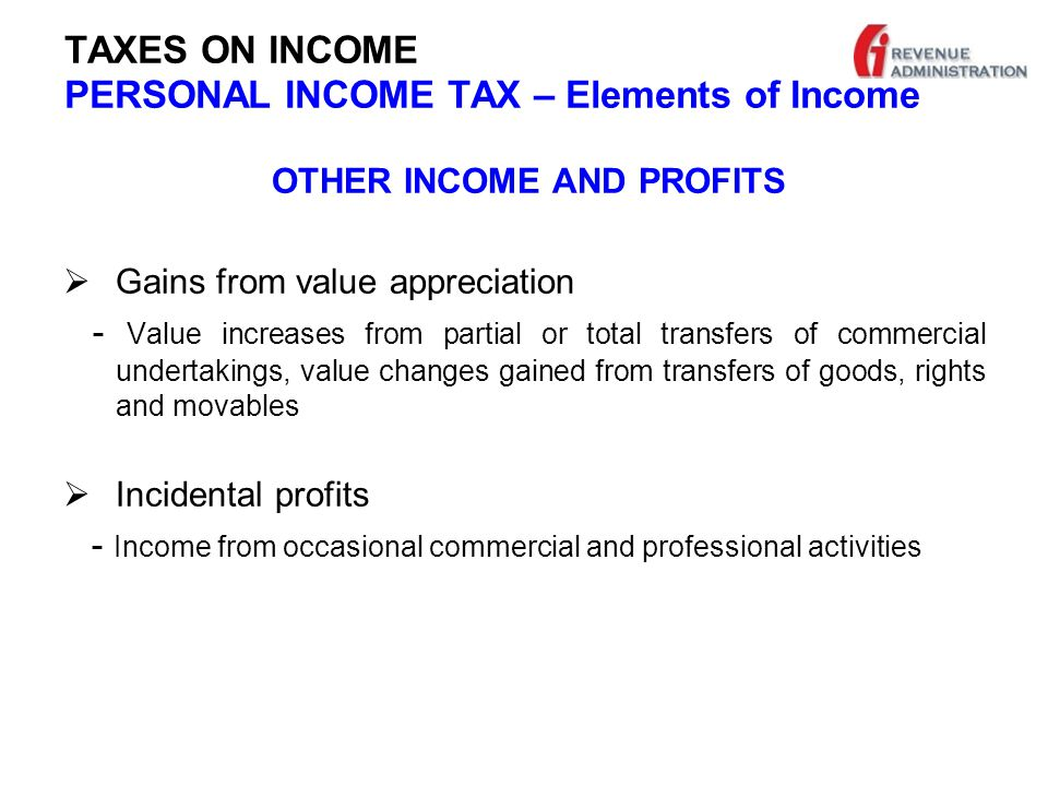 TAXES ON INCOME PERSONAL INCOME TAX – Elements of Income OTHER INCOME AND PROFITS  Gains from value appreciation - Value increases from partial or total transfers of commercial undertakings, value changes gained from transfers of goods, rights and movables  Incidental profits - Income from occasional commercial and professional activities