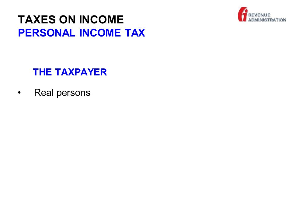 TAXES ON INCOME PERSONAL INCOME TAX THE TAXPAYER Real persons