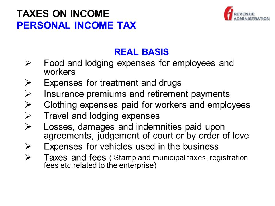 TAXES ON INCOME PERSONAL INCOME TAX REAL BASIS  Food and lodging expenses for employees and workers  Expenses for treatment and drugs  Insurance premiums and retirement payments  Clothing expenses paid for workers and employees  Travel and lodging expenses  Losses, damages and indemnities paid upon agreements, judgement of court or by order of love  Expenses for vehicles used in the business  Taxes and fees ( Stamp and municipal taxes, registration fees etc.related to the enterprise)