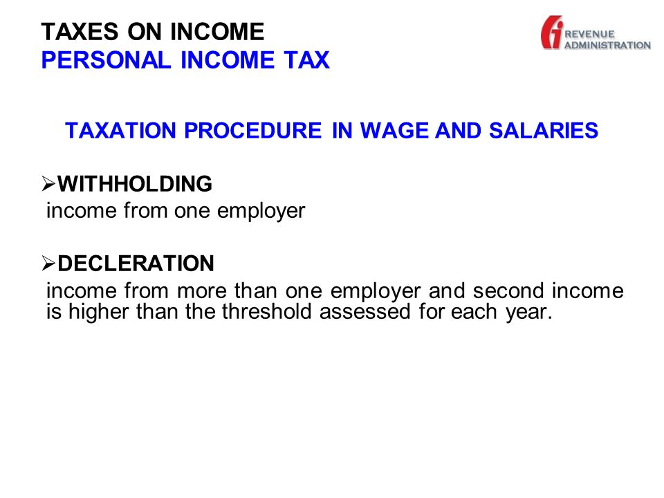TAXES ON INCOME PERSONAL INCOME TAX TAXATION PROCEDURE IN WAGE AND SALARIES  WITHHOLDING income from one employer  DECLERATION income from more than one employer and second income is higher than the threshold assessed for each year.