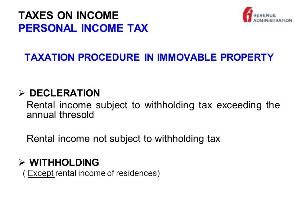 TAXES ON INCOME PERSONAL INCOME TAX TAXATION PROCEDURE IN IMMOVABLE PROPERTY  DECLERATION Rental income subject to withholding tax exceeding the annual thresold Rental income not subject to withholding tax  WITHHOLDING ( Except rental income of residences)