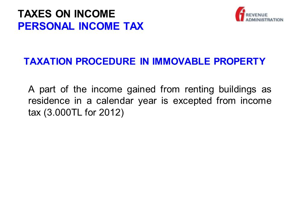 TAXES ON INCOME PERSONAL INCOME TAX TAXATION PROCEDURE IN IMMOVABLE PROPERTY A part of the income gained from renting buildings as residence in a calendar year is excepted from income tax (3.000TL for 2012)