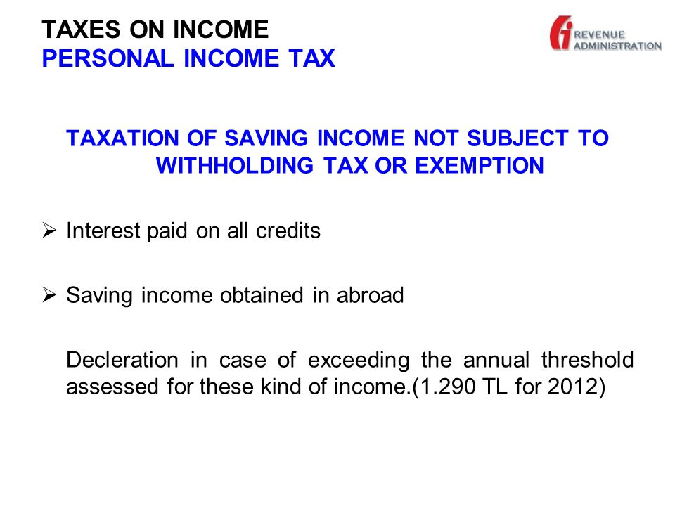 TAXES ON INCOME PERSONAL INCOME TAX TAXATION OF SAVING INCOME NOT SUBJECT TO WITHHOLDING TAX OR EXEMPTION  Interest paid on all credits  Saving income obtained in abroad Decleration in case of exceeding the annual threshold assessed for these kind of income.(1.290 TL for 2012)