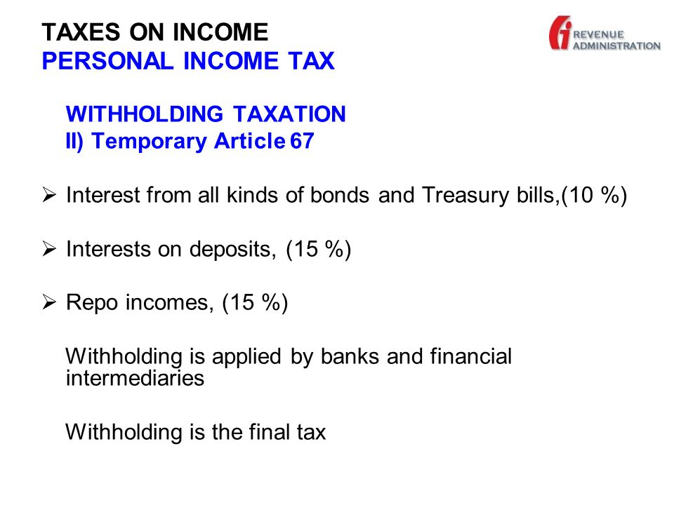TAXES ON INCOME PERSONAL INCOME TAX WITHHOLDING TAXATION II) Temporary Article 67  Interest from all kinds of bonds and Treasury bills,(10 %)  Interests on deposits, (15 %)  Repo incomes, (15 %) Withholding is applied by banks and financial intermediaries Withholding is the final tax