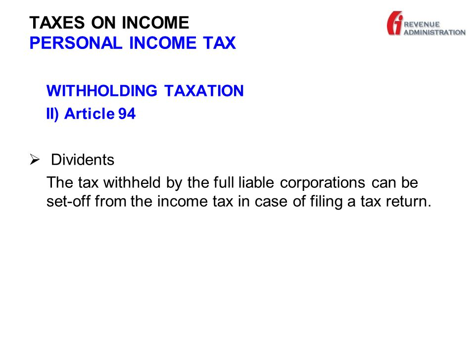 TAXES ON INCOME PERSONAL INCOME TAX WITHHOLDING TAXATION II) Article 94  Dividents The tax withheld by the full liable corporations can be set-off from the income tax in case of filing a tax return.