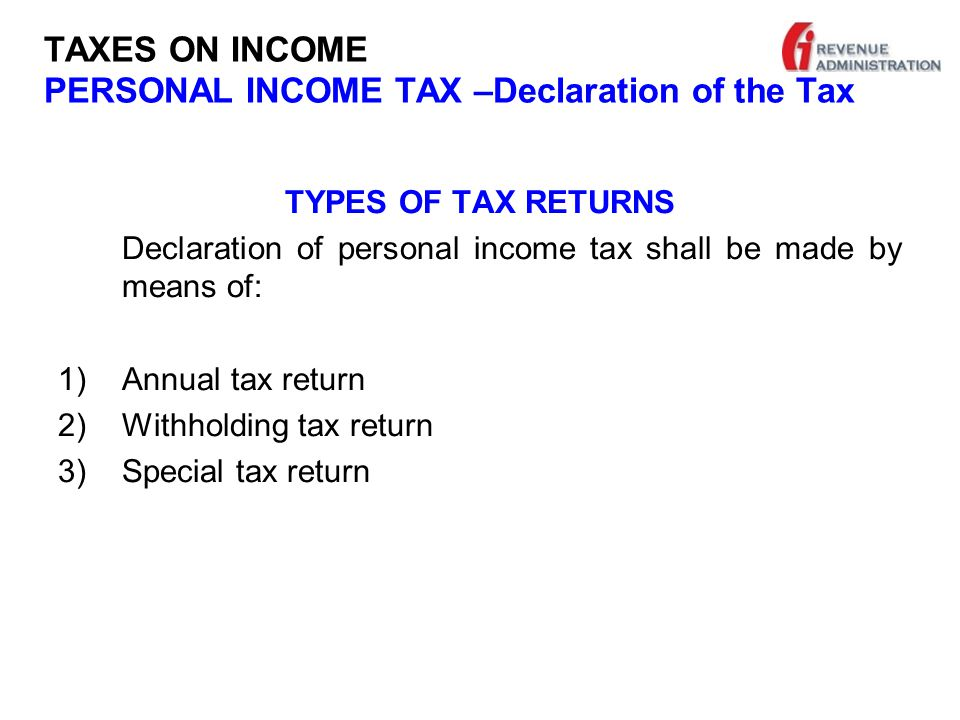 TAXES ON INCOME PERSONAL INCOME TAX –Declaration of the Tax TYPES OF TAX RETURNS Declaration of personal income tax shall be made by means of: 1)Annual tax return 2)Withholding tax return 3)Special tax return