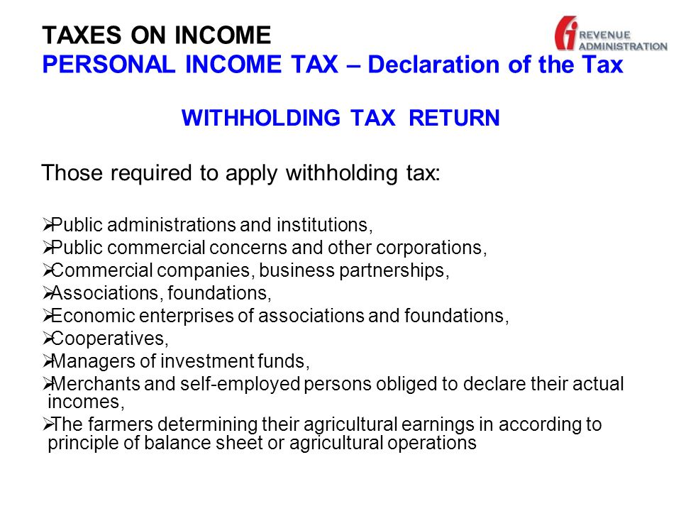 TAXES ON INCOME PERSONAL INCOME TAX – Declaration of the Tax WITHHOLDING TAX RETURN Those required to apply withholding tax:  Public administrations and institutions,  Public commercial concerns and other corporations,  Commercial companies, business partnerships,  Associations, foundations,  Economic enterprises of associations and foundations,  Cooperatives,  Managers of investment funds,  Merchants and self-employed persons obliged to declare their actual incomes,  The farmers determining their agricultural earnings in according to principle of balance sheet or agricultural operations