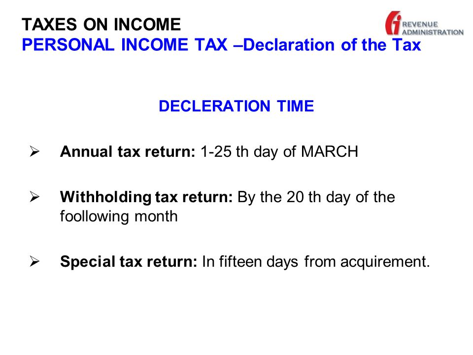 TAXES ON INCOME PERSONAL INCOME TAX –Declaration of the Tax DECLERATION TIME  Annual tax return: 1-25 th day of MARCH  Withholding tax return: By the 20 th day of the foollowing month  Special tax return: In fifteen days from acquirement.