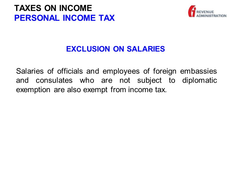 TAXES ON INCOME PERSONAL INCOME TAX EXCLUSION ON SALARIES Salaries of officials and employees of foreign embassies and consulates who are not subject to diplomatic exemption are also exempt from income tax.