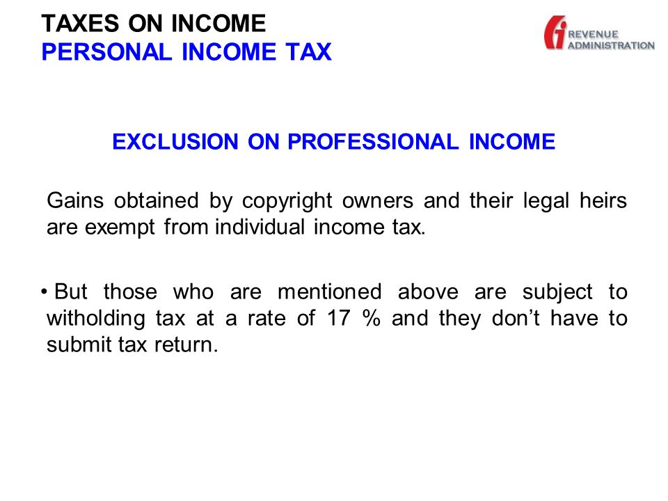 TAXES ON INCOME PERSONAL INCOME TAX EXCLUSION ON PROFESSIONAL INCOME Gains obtained by copyright owners and their legal heirs are exempt from individual income tax.