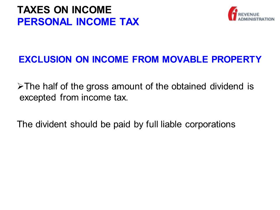 TAXES ON INCOME PERSONAL INCOME TAX EXCLUSION ON INCOME FROM MOVABLE PROPERTY  The half of the gross amount of the obtained dividend is excepted from income tax.