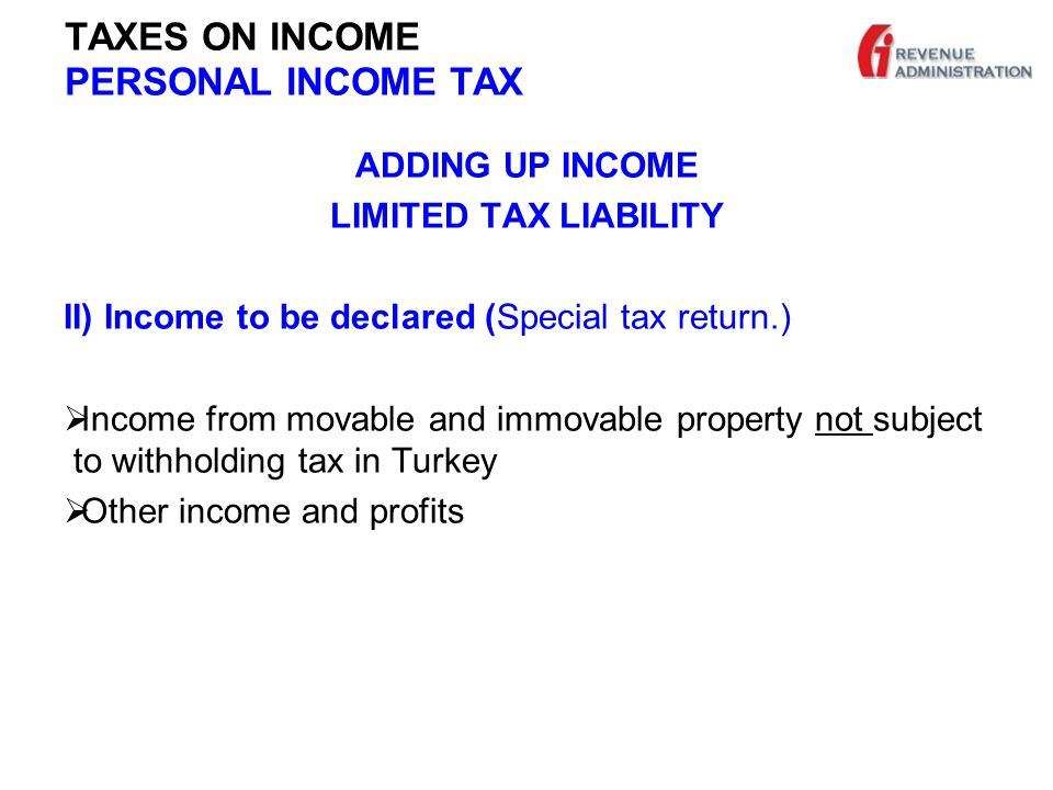 TAXES ON INCOME PERSONAL INCOME TAX ADDING UP INCOME LIMITED TAX LIABILITY II) Income to be declared (Special tax return.)  Income from movable and immovable property not subject to withholding tax in Turkey  Other income and profits
