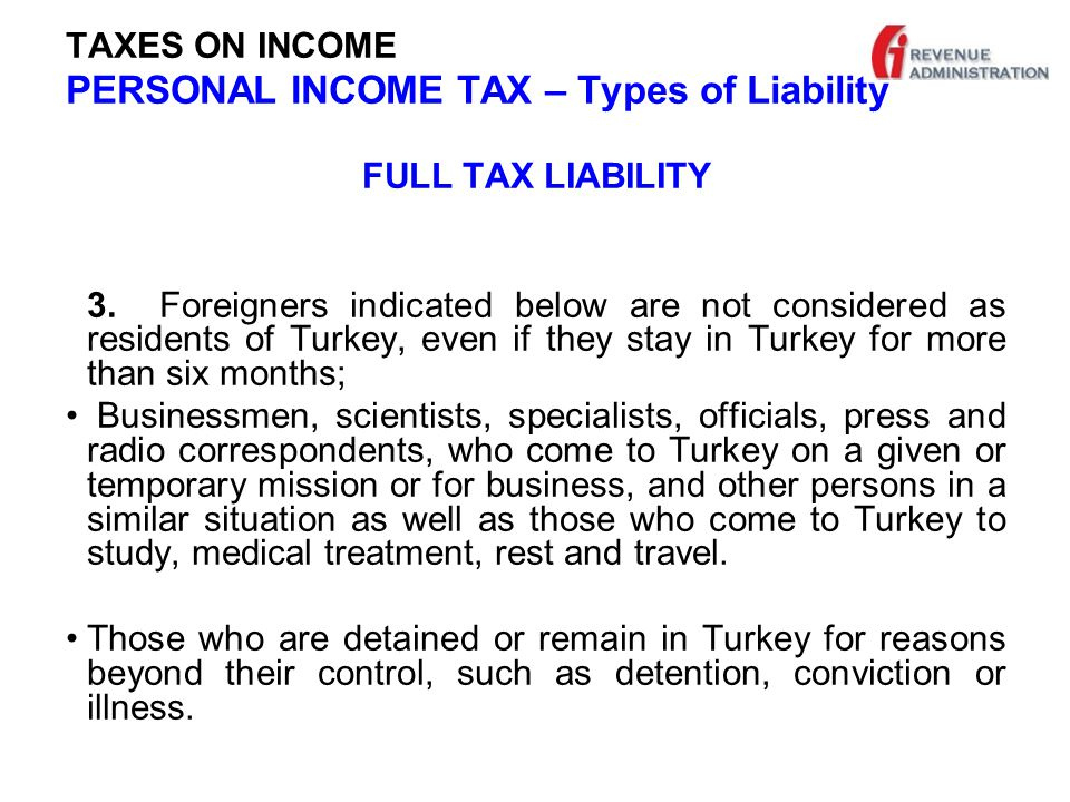 TAXES ON INCOME PERSONAL INCOME TAX – Types of Liability LIMITED TAX LIABILITY Real persons, who are not residents of Turkey are taxed only on their income obtained in Turkey.