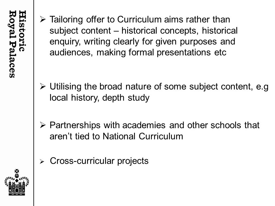  Partnerships with academies and other schools that aren't tied to National Curriculum  Tailoring offer to Curriculum aims rather than subject content – historical concepts, historical enquiry, writing clearly for given purposes and audiences, making formal presentations etc  Utilising the broad nature of some subject content, e.g local history, depth study  Cross-curricular projects